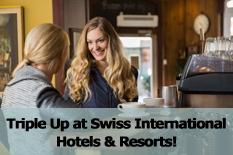 Triple Up at Swiss International Hotels & Resorts!